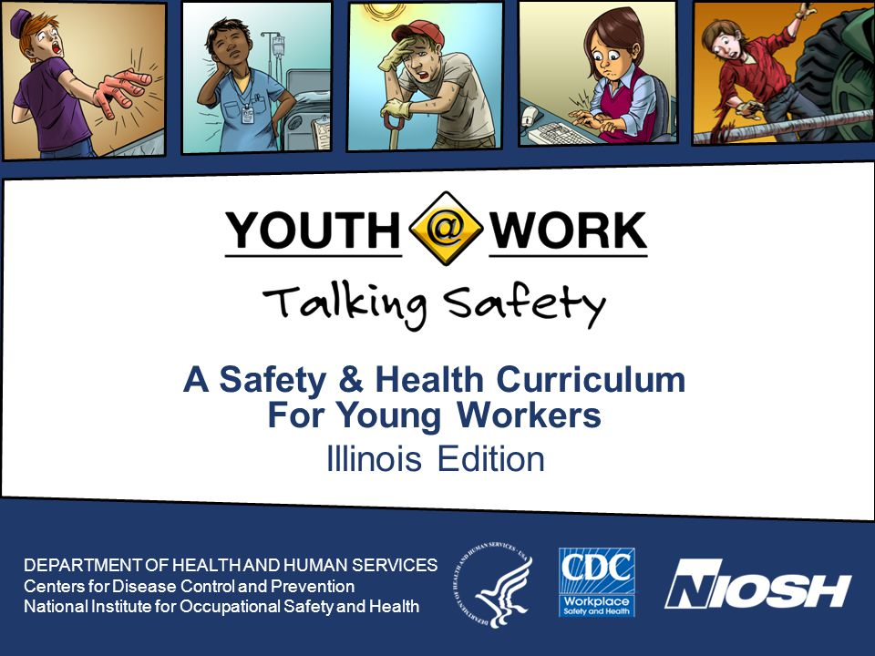 A Safety & Health Curriculum For Young Workers Illinois Edition DEPARTMENT OF HEALTH AND HUMAN SERVICES Centers for Disease Control and Prevention National Institute for Occupational Safety and Health