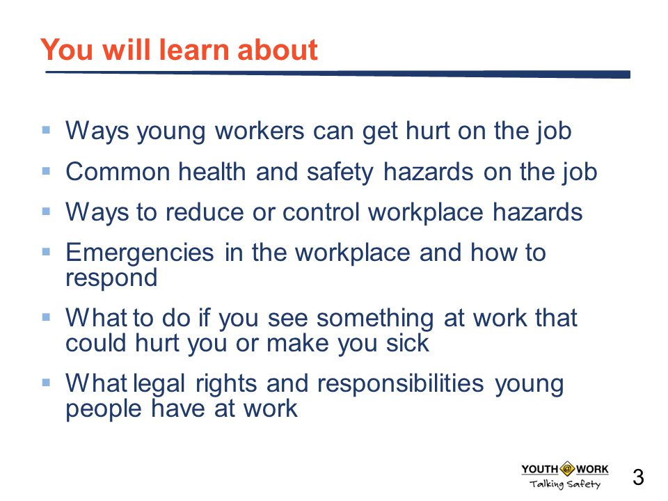 3 You will learn about  Ways young workers can get hurt on the job  Common health and safety hazards on the job  Ways to reduce or control workplace hazards  Emergencies in the workplace and how to respond  What to do if you see something at work that could hurt you or make you sick  What legal rights and responsibilities young people have at work