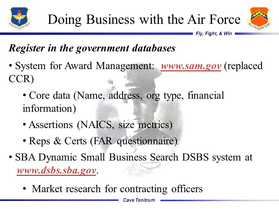 Cave Tonitrum Fly, Fight, & Win Doing Business with the Air Force Register in the government databases System for Award Management: www.sam.gov (replaced CCR) Core data (Name, address, org type, financial information) Assertions (NAICS, size metrics) Reps & Certs (FAR questionnaire) SBA Dynamic Small Business Search DSBS system at www.dsbs.sba.gov.