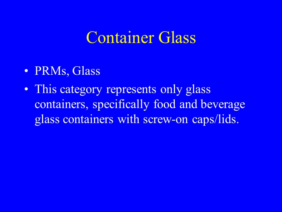 Container Glass PRMs, Glass This category represents only glass containers, specifically food and beverage glass containers with screw-on caps/lids.