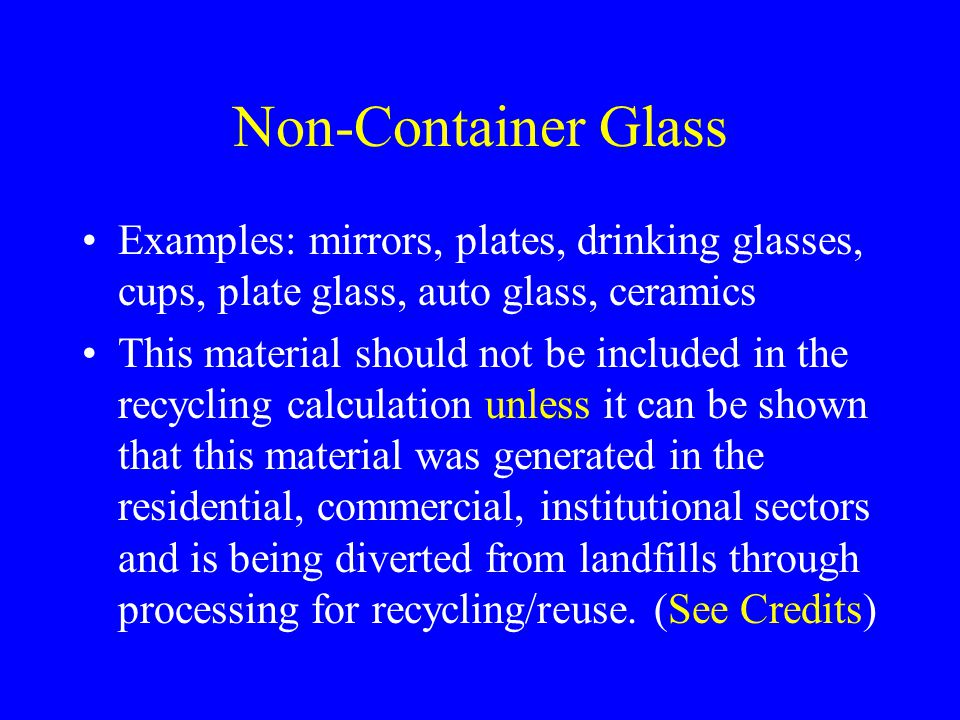 Non-Container Glass Examples: mirrors, plates, drinking glasses, cups, plate glass, auto glass, ceramics This material should not be included in the r
