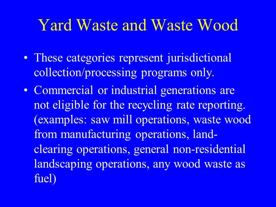 Yard Waste and Waste Wood These categories represent jurisdictional collection/processing programs only. Commercial or industrial generations are not