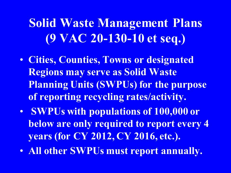 Solid Waste Management Plans (9 VAC 20-130-10 et seq.) Cities, Counties, Towns or designated Regions may serve as Solid Waste Planning Units (SWPUs) f
