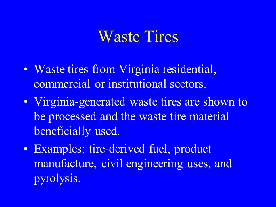 Waste Tires Waste tires from Virginia residential, commercial or institutional sectors. Virginia-generated waste tires are shown to be processed and t