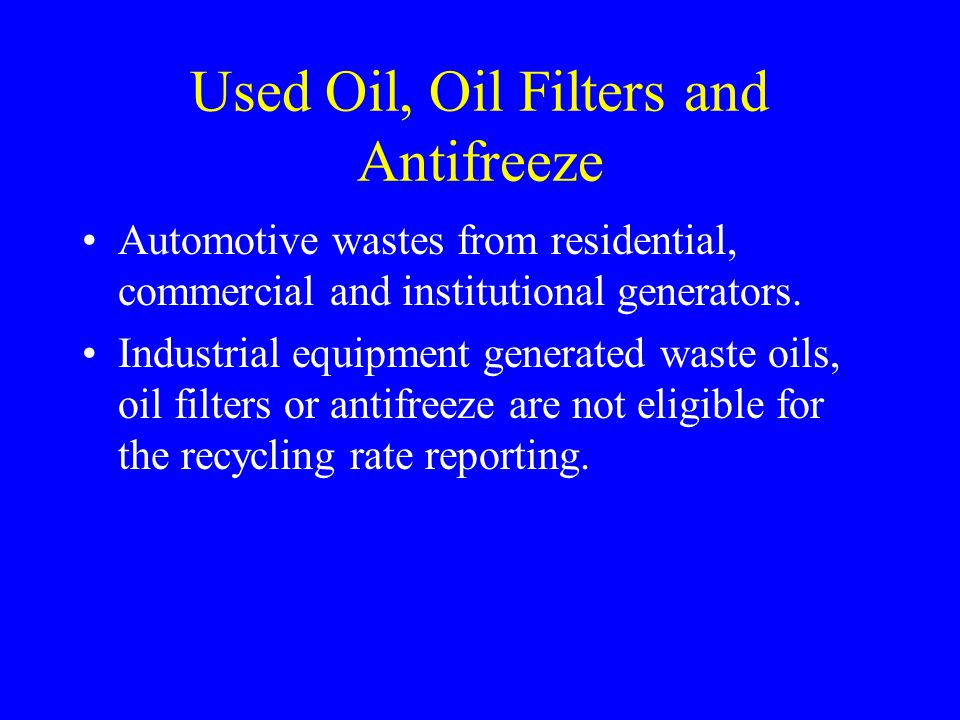 Used Oil, Oil Filters and Antifreeze Automotive wastes from residential, commercial and institutional generators. Industrial equipment generated waste