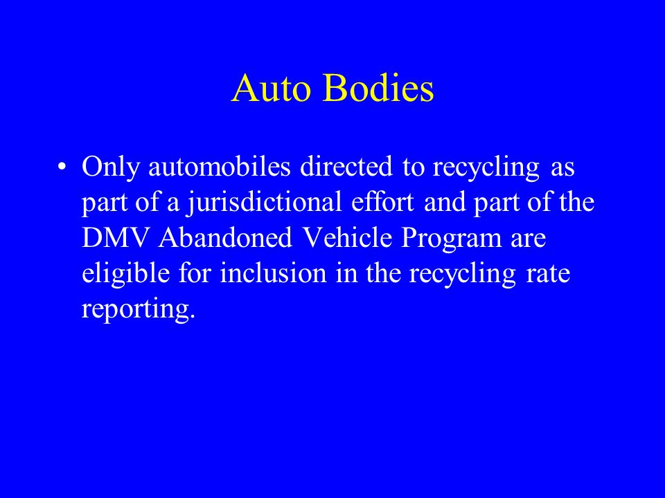 Auto Bodies Only automobiles directed to recycling as part of a jurisdictional effort and part of the DMV Abandoned Vehicle Program are eligible for i