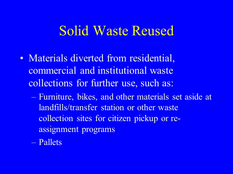 Solid Waste Reused Materials diverted from residential, commercial and institutional waste collections for further use, such as: –Furniture, bikes, an