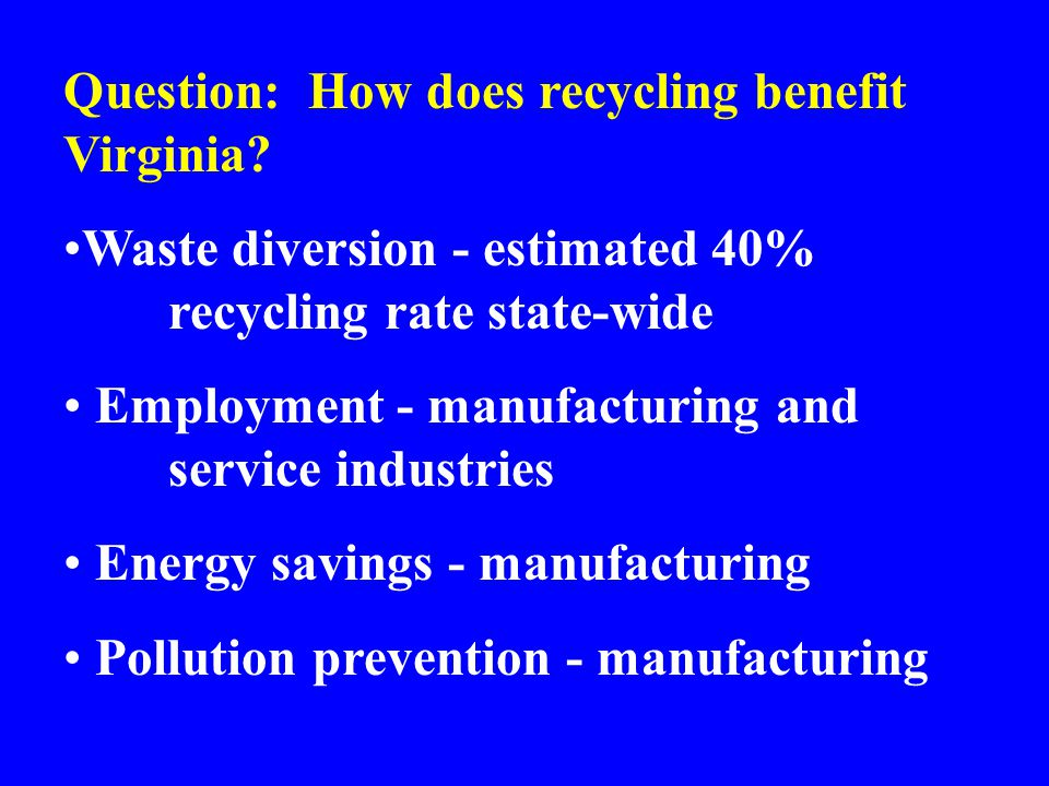 Question: How does recycling benefit Virginia? Waste diversion - estimated 40% recycling rate state-wide Employment - manufacturing and service indust