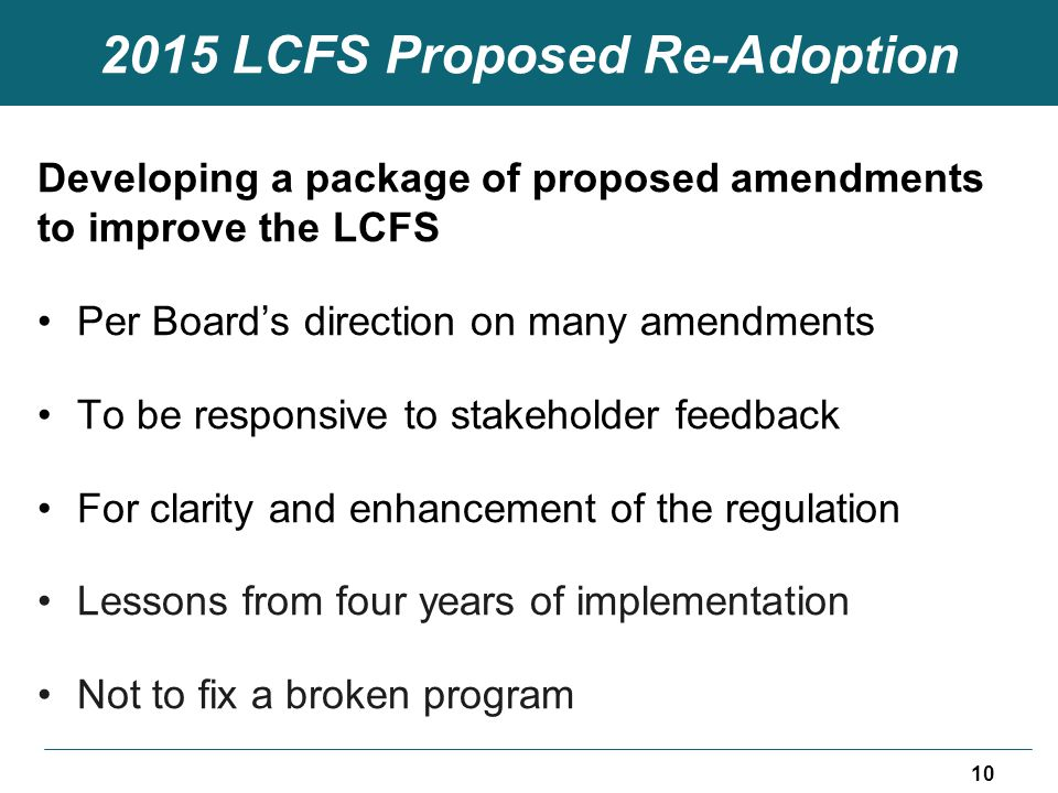 2015 LCFS Proposed Re-Adoption Developing a package of proposed amendments to improve the LCFS Per Board's direction on many amendments To be responsive to stakeholder feedback For clarity and enhancement of the regulation Lessons from four years of implementation Not to fix a broken program 10