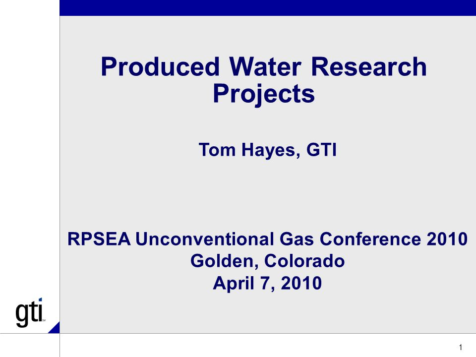 1 Produced Water Research Projects Tom Hayes, GTI RPSEA Unconventional Gas Conference 2010 Golden, Colorado April 7, 2010