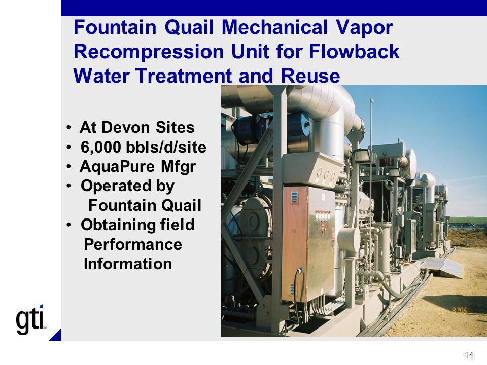 Fountain Quail Mechanical Vapor Recompression Unit for Flowback Water Treatment and Reuse 14 At Devon Sites 6,000 bbls/d/site AquaPure Mfgr Operated by Fountain Quail Obtaining field Performance Information