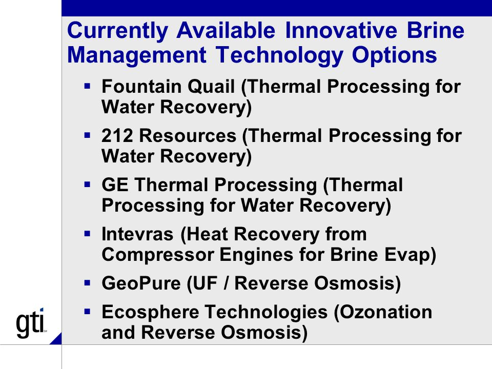 Currently Available Innovative Brine Management Technology Options  Fountain Quail (Thermal Processing for Water Recovery)  212 Resources (Thermal Processing for Water Recovery)  GE Thermal Processing (Thermal Processing for Water Recovery)  Intevras (Heat Recovery from Compressor Engines for Brine Evap)  GeoPure (UF / Reverse Osmosis)  Ecosphere Technologies (Ozonation and Reverse Osmosis)