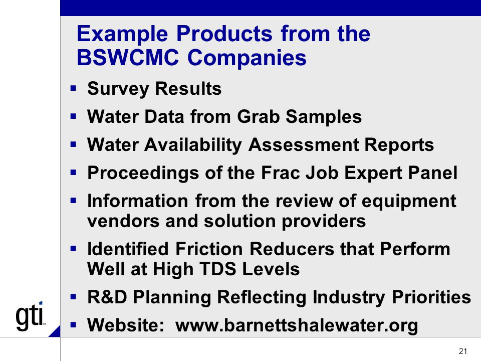 Example Products from the BSWCMC Companies  Survey Results  Water Data from Grab Samples  Water Availability Assessment Reports  Proceedings of the Frac Job Expert Panel  Information from the review of equipment vendors and solution providers  Identified Friction Reducers that Perform Well at High TDS Levels  R&D Planning Reflecting Industry Priorities  Website: www.barnettshalewater.org 21
