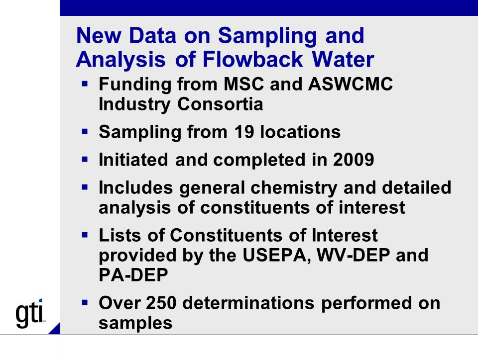New Data on Sampling and Analysis of Flowback Water  Funding from MSC and ASWCMC Industry Consortia  Sampling from 19 locations  Initiated and completed in 2009  Includes general chemistry and detailed analysis of constituents of interest  Lists of Constituents of Interest provided by the USEPA, WV-DEP and PA-DEP  Over 250 determinations performed on samples
