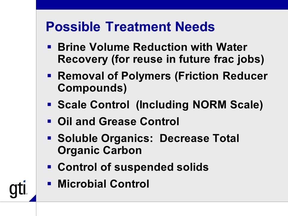 Possible Treatment Needs  Brine Volume Reduction with Water Recovery (for reuse in future frac jobs)  Removal of Polymers (Friction Reducer Compounds)  Scale Control (Including NORM Scale)  Oil and Grease Control  Soluble Organics: Decrease Total Organic Carbon  Control of suspended solids  Microbial Control