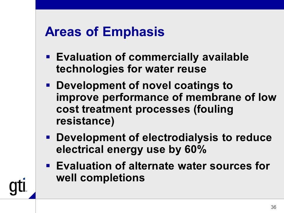 Areas of Emphasis  Evaluation of commercially available technologies for water reuse  Development of novel coatings to improve performance of membrane of low cost treatment processes (fouling resistance)  Development of electrodialysis to reduce electrical energy use by 60%  Evaluation of alternate water sources for well completions 36