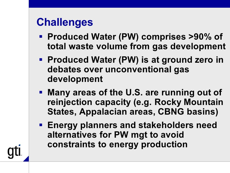 Challenges  Produced Water (PW) comprises >90% of total waste volume from gas development  Produced Water (PW) is at ground zero in debates over unconventional gas development  Many areas of the U.S.
