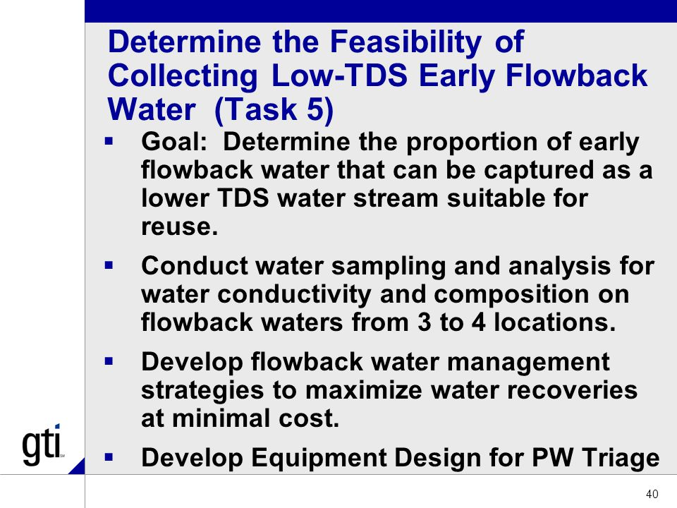 Determine the Feasibility of Collecting Low-TDS Early Flowback Water (Task 5)  Goal: Determine the proportion of early flowback water that can be captured as a lower TDS water stream suitable for reuse.