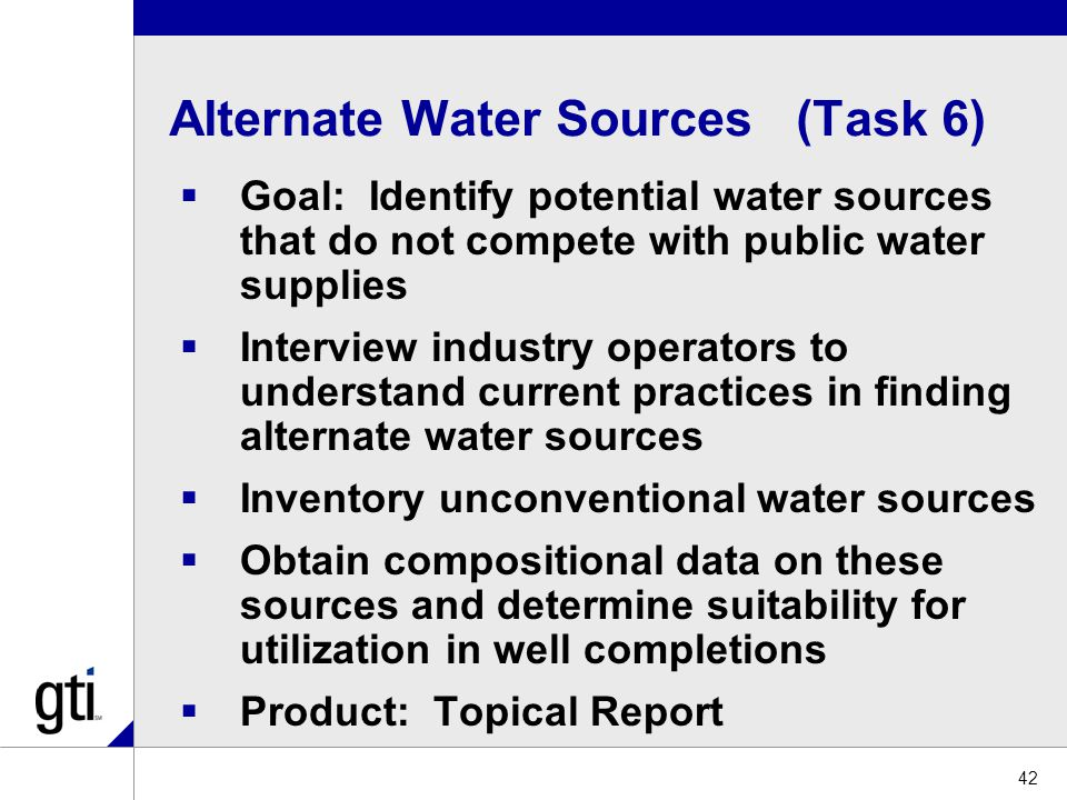 Alternate Water Sources (Task 6)  Goal: Identify potential water sources that do not compete with public water supplies  Interview industry operators to understand current practices in finding alternate water sources  Inventory unconventional water sources  Obtain compositional data on these sources and determine suitability for utilization in well completions  Product: Topical Report 42