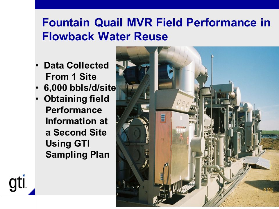 Fountain Quail MVR Field Performance in Flowback Water Reuse 44 Data Collected From 1 Site 6,000 bbls/d/site Obtaining field Performance Information at a Second Site Using GTI Sampling Plan