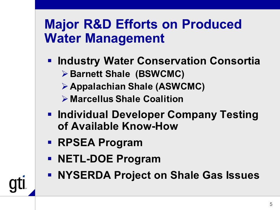 Major R&D Efforts on Produced Water Management  Industry Water Conservation Consortia  Barnett Shale (BSWCMC)  Appalachian Shale (ASWCMC)  Marcellus Shale Coalition  Individual Developer Company Testing of Available Know-How  RPSEA Program  NETL-DOE Program  NYSERDA Project on Shale Gas Issues 5