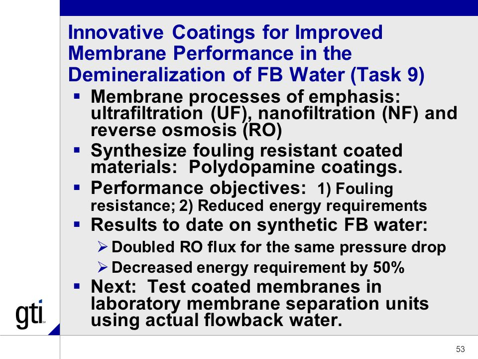 Innovative Coatings for Improved Membrane Performance in the Demineralization of FB Water (Task 9)  Membrane processes of emphasis: ultrafiltration (UF), nanofiltration (NF) and reverse osmosis (RO)  Synthesize fouling resistant coated materials: Polydopamine coatings.