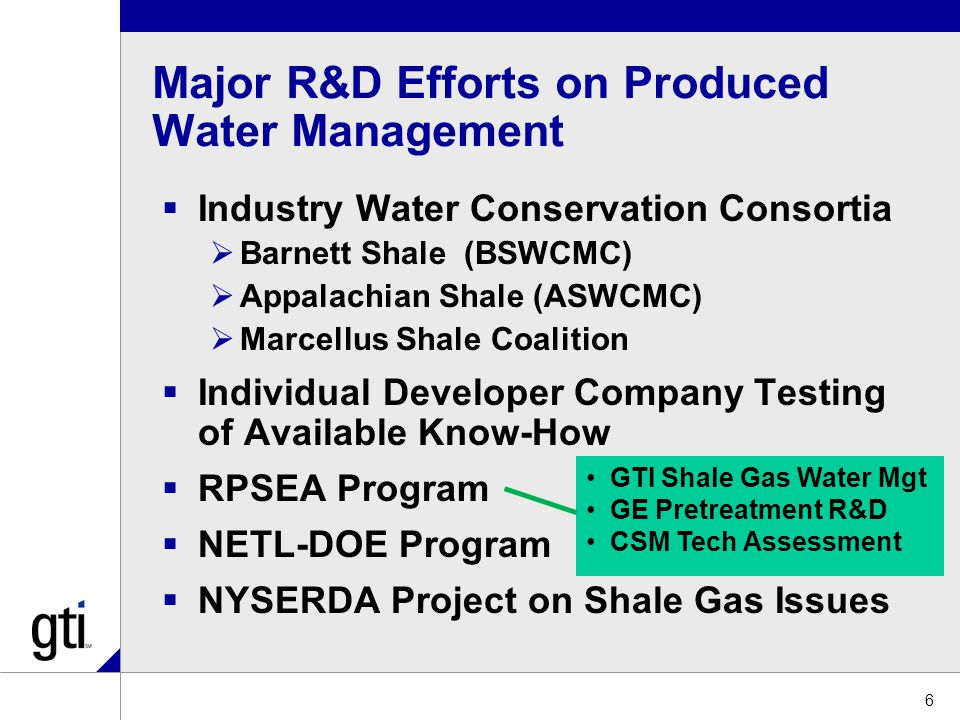 Major R&D Efforts on Produced Water Management  Industry Water Conservation Consortia  Barnett Shale (BSWCMC)  Appalachian Shale (ASWCMC)  Marcellus Shale Coalition  Individual Developer Company Testing of Available Know-How  RPSEA Program  NETL-DOE Program  NYSERDA Project on Shale Gas Issues 6 GTI Shale Gas Water Mgt GE Pretreatment R&D CSM Tech Assessment