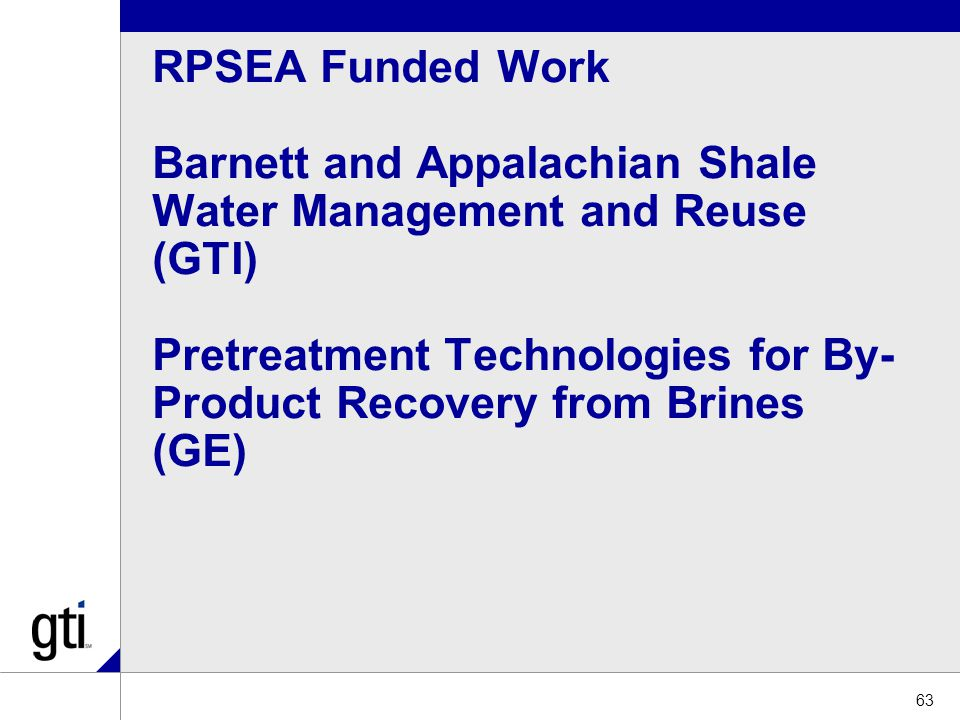 RPSEA Funded Work Barnett and Appalachian Shale Water Management and Reuse (GTI) Pretreatment Technologies for By- Product Recovery from Brines (GE) 63