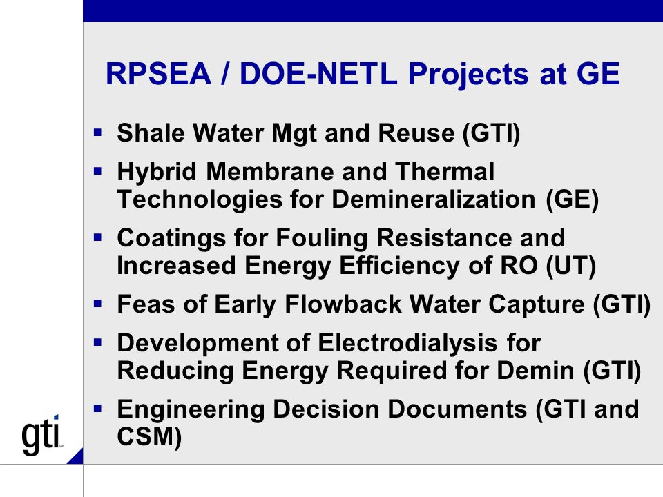RPSEA / DOE-NETL Projects at GE  Shale Water Mgt and Reuse (GTI)  Hybrid Membrane and Thermal Technologies for Demineralization (GE)  Coatings for Fouling Resistance and Increased Energy Efficiency of RO (UT)  Feas of Early Flowback Water Capture (GTI)  Development of Electrodialysis for Reducing Energy Required for Demin (GTI)  Engineering Decision Documents (GTI and CSM)