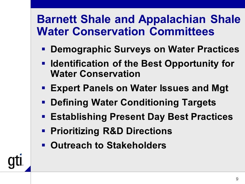Barnett Shale and Appalachian Shale Water Conservation Committees  Demographic Surveys on Water Practices  Identification of the Best Opportunity for Water Conservation  Expert Panels on Water Issues and Mgt  Defining Water Conditioning Targets  Establishing Present Day Best Practices  Prioritizing R&D Directions  Outreach to Stakeholders 9