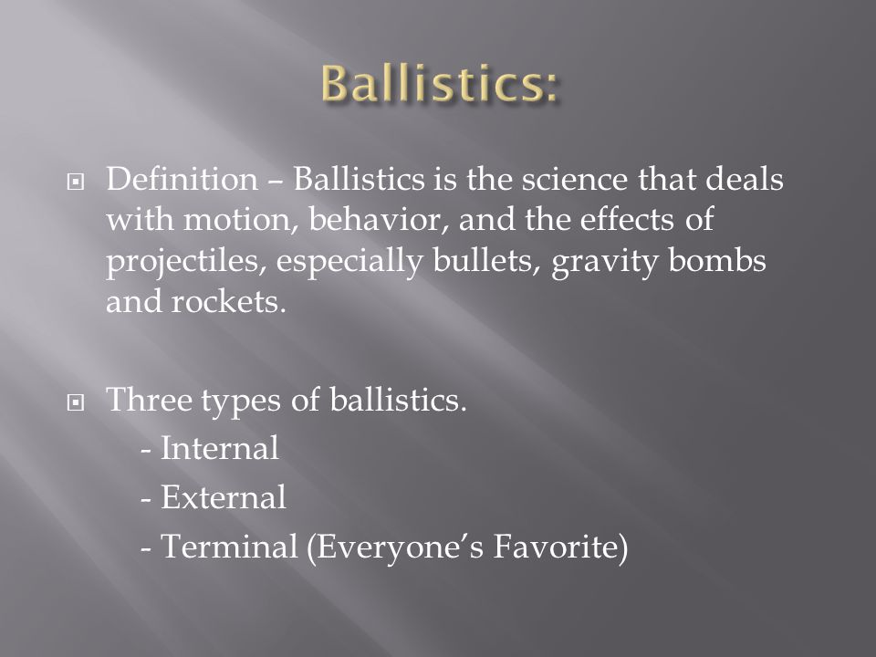  Definition – Ballistics is the science that deals with motion, behavior, and the effects of projectiles, especially bullets, gravity bombs and rockets.