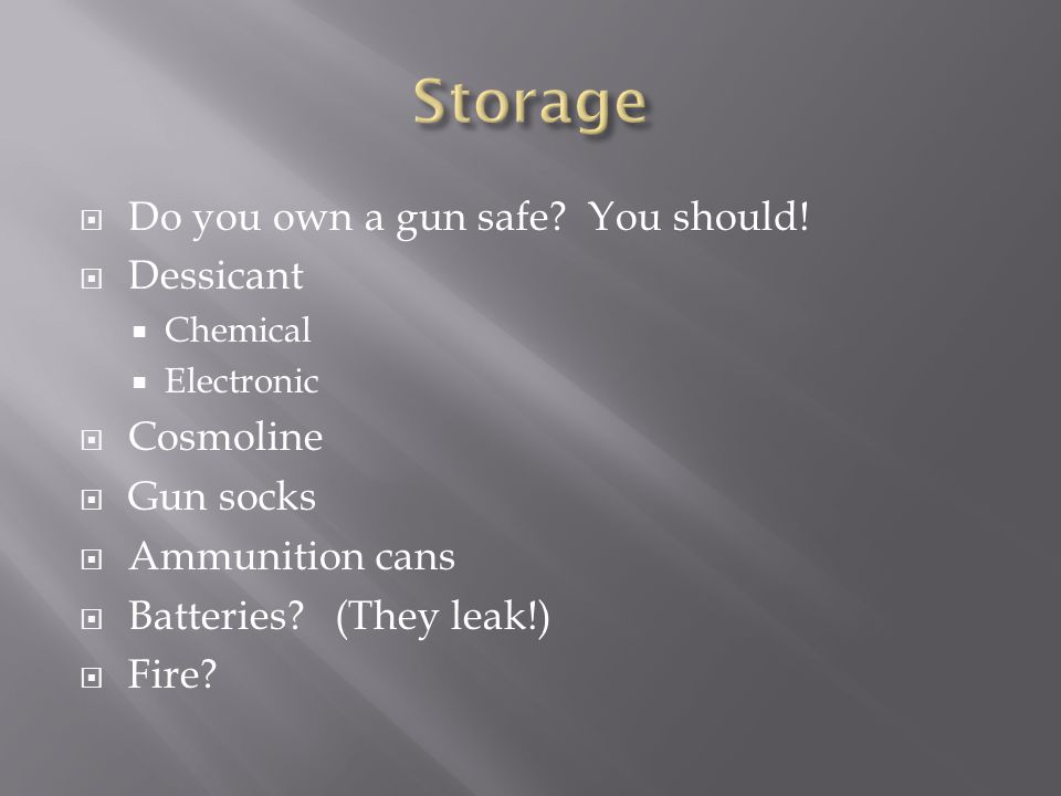  Do you own a gun safe? You should!  Dessicant  Chemical  Electronic  Cosmoline  Gun socks  Ammunition cans  Batteries? (They leak!)  Fire?