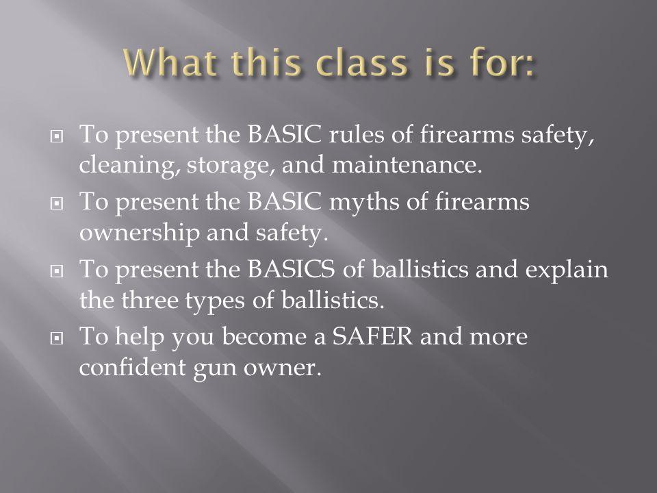  To present the BASIC rules of firearms safety, cleaning, storage, and maintenance.  To present the BASIC myths of firearms ownership and safety. 