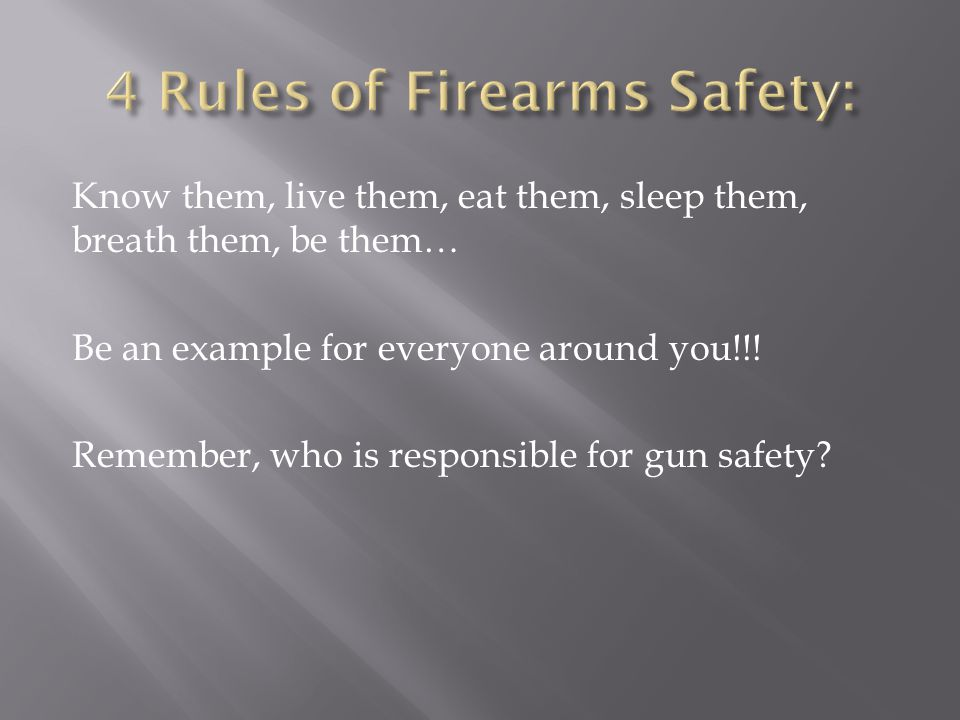 Know them, live them, eat them, sleep them, breath them, be them… Be an example for everyone around you!!! Remember, who is responsible for gun safety