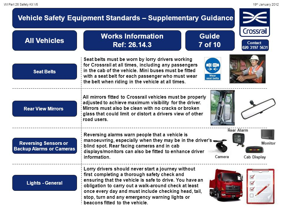 WI Part 26 Safety Kit V519 th January 2012 Vehicle Safety Equipment Standards – Supplementary Guidance All Vehicles Works Information Ref: 26.14.3 Guide 8 of 10 Contact 020 3197 5631 Warning Triangle Signage Passenger Carrying Vehicles Seatbelt, Inspections, and D&A Warning Decals Light & Hi-visibility Colours on Vehicles A reflective warning triangle must be carried on all vehicles working on Crossrail.