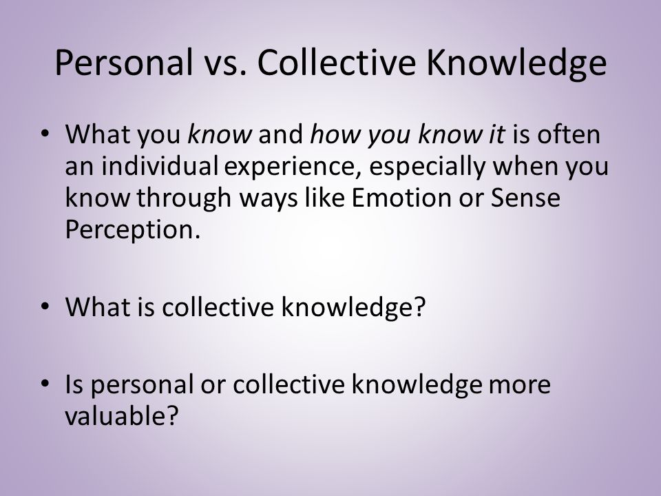 Personal vs. Collective Knowledge What you know and how you know it is often an individual experience, especially when you know through ways like Emot