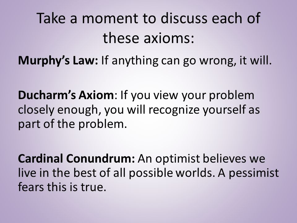 Take a moment to discuss each of these axioms: Murphy's Law: If anything can go wrong, it will.
