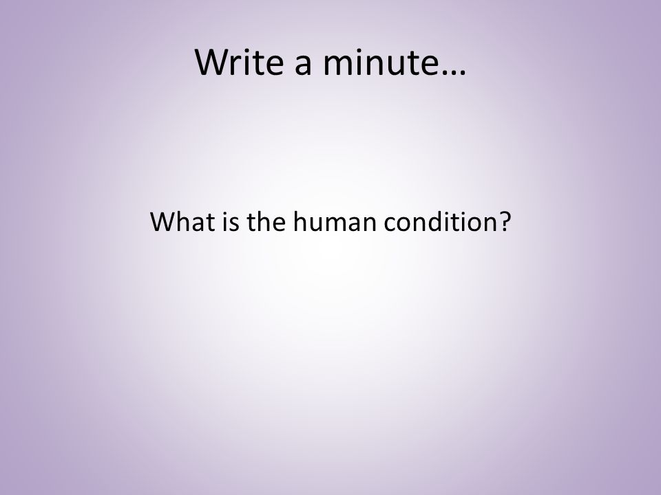 Write a minute… What is the human condition