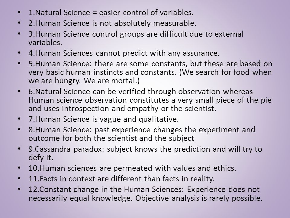 1.Natural Science = easier control of variables. 2.Human Science is not absolutely measurable.