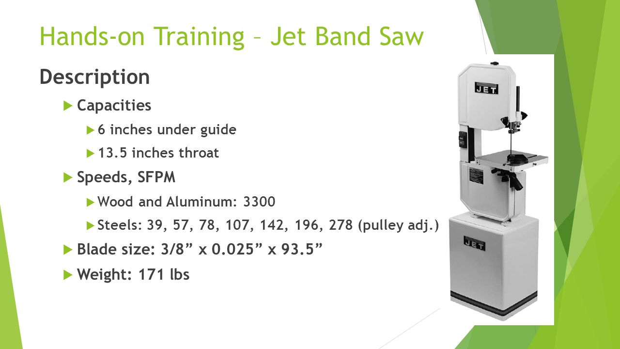 Hands-on Training – Jet Band Saw Description  Capacities  6 inches under guide  13.5 inches throat  Speeds, SFPM  Wood and Aluminum: 3300  Steels: 39, 57, 78, 107, 142, 196, 278 (pulley adj.)  Blade size: 3/8 x 0.025 x 93.5  Weight: 171 lbs