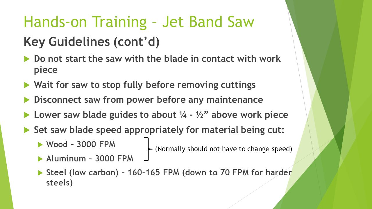Hands-on Training – Jet Band Saw Key Guidelines (cont'd)  Do not start the saw with the blade in contact with work piece  Wait for saw to stop fully before removing cuttings  Disconnect saw from power before any maintenance  Lower saw blade guides to about ¼ - ½ above work piece  Set saw blade speed appropriately for material being cut:  Wood – 3000 FPM  Aluminum – 3000 FPM  Steel (low carbon) – 160-165 FPM (down to 70 FPM for harder steels) (Normally should not have to change speed)