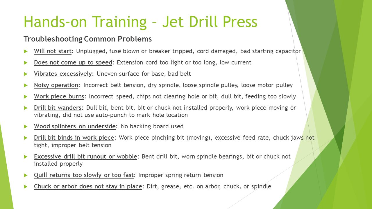 Hands-on Training – Jet Drill Press Troubleshooting Common Problems  Will not start: Unplugged, fuse blown or breaker tripped, cord damaged, bad starting capacitor  Does not come up to speed: Extension cord too light or too long, low current  Vibrates excessively: Uneven surface for base, bad belt  Noisy operation: Incorrect belt tension, dry spindle, loose spindle pulley, loose motor pulley  Work piece burns: Incorrect speed, chips not clearing hole or bit, dull bit, feeding too slowly  Drill bit wanders: Dull bit, bent bit, bit or chuck not installed properly, work piece moving or vibrating, did not use auto-punch to mark hole location  Wood splinters on underside: No backing board used  Drill bit binds in work piece: Work piece pinching bit (moving), excessive feed rate, chuck jaws not tight, improper belt tension  Excessive drill bit runout or wobble: Bent drill bit, worn spindle bearings, bit or chuck not installed properly  Quill returns too slowly or too fast: Improper spring return tension  Chuck or arbor does not stay in place: Dirt, grease, etc.
