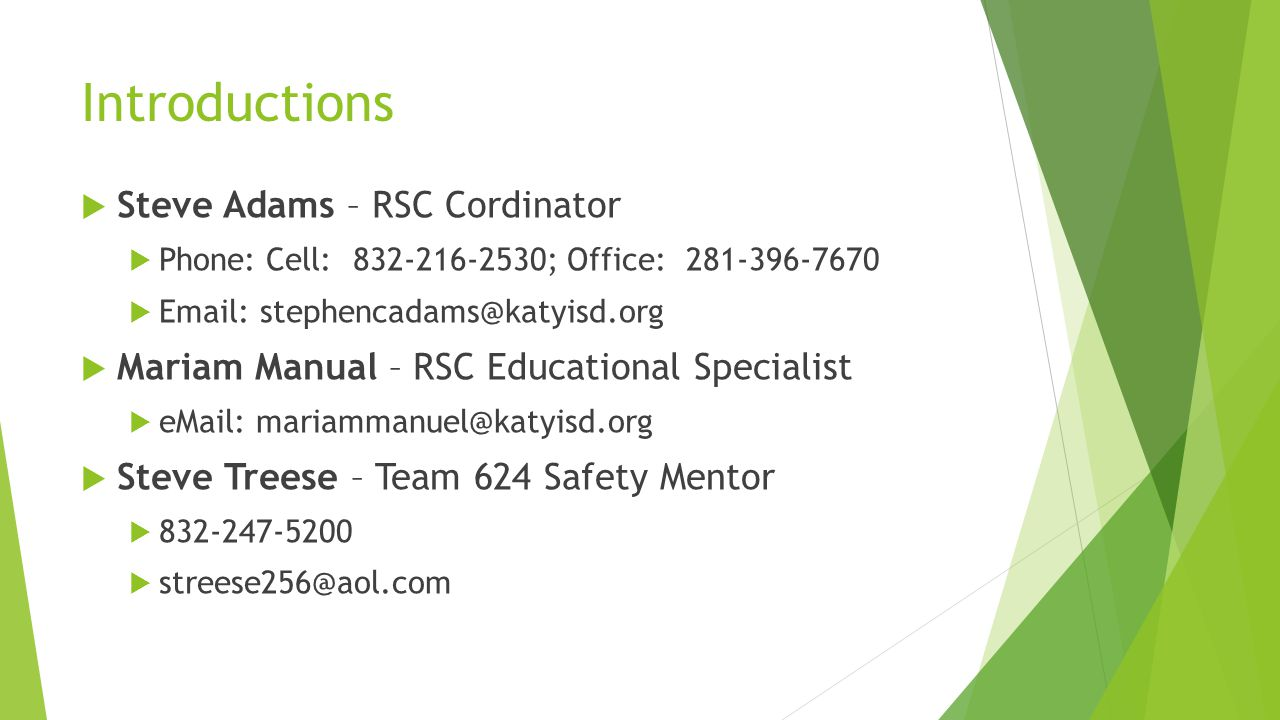 Introductions  Steve Adams – RSC Cordinator  Phone: Cell: 832-216-2530; Office: 281-396-7670  Email: stephencadams@katyisd.org  Mariam Manual – RSC Educational Specialist  eMail: mariammanuel@katyisd.org  Steve Treese – Team 624 Safety Mentor  832-247-5200  streese256@aol.com