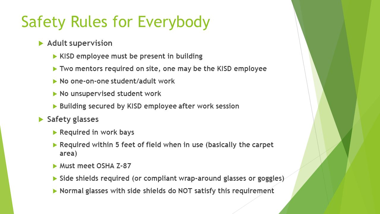 Safety Rules for Everybody  Adult supervision  KISD employee must be present in building  Two mentors required on site, one may be the KISD employee  No one-on-one student/adult work  No unsupervised student work  Building secured by KISD employee after work session  Safety glasses  Required in work bays  Required within 5 feet of field when in use (basically the carpet area)  Must meet OSHA Z-87  Side shields required (or compliant wrap-around glasses or goggles)  Normal glasses with side shields do NOT satisfy this requirement