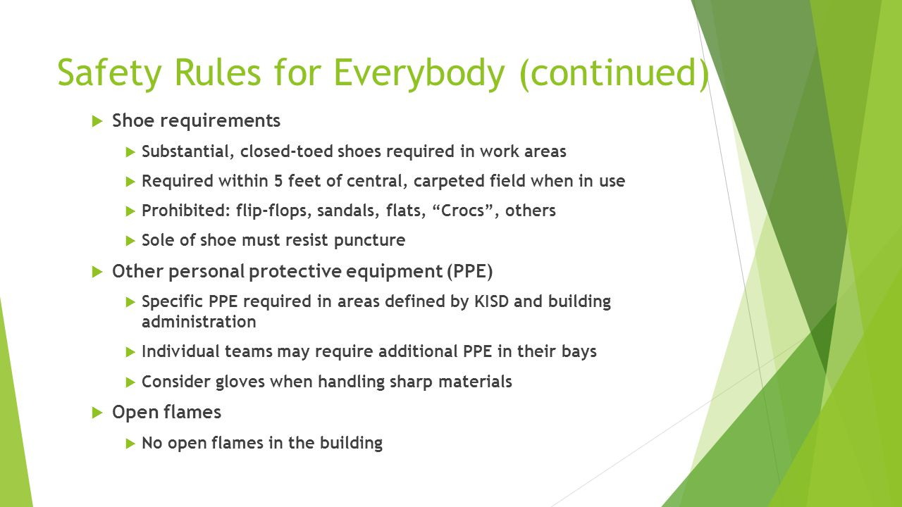 Safety Rules for Everybody (continued)  Shoe requirements  Substantial, closed-toed shoes required in work areas  Required within 5 feet of central, carpeted field when in use  Prohibited: flip-flops, sandals, flats, Crocs , others  Sole of shoe must resist puncture  Other personal protective equipment (PPE)  Specific PPE required in areas defined by KISD and building administration  Individual teams may require additional PPE in their bays  Consider gloves when handling sharp materials  Open flames  No open flames in the building