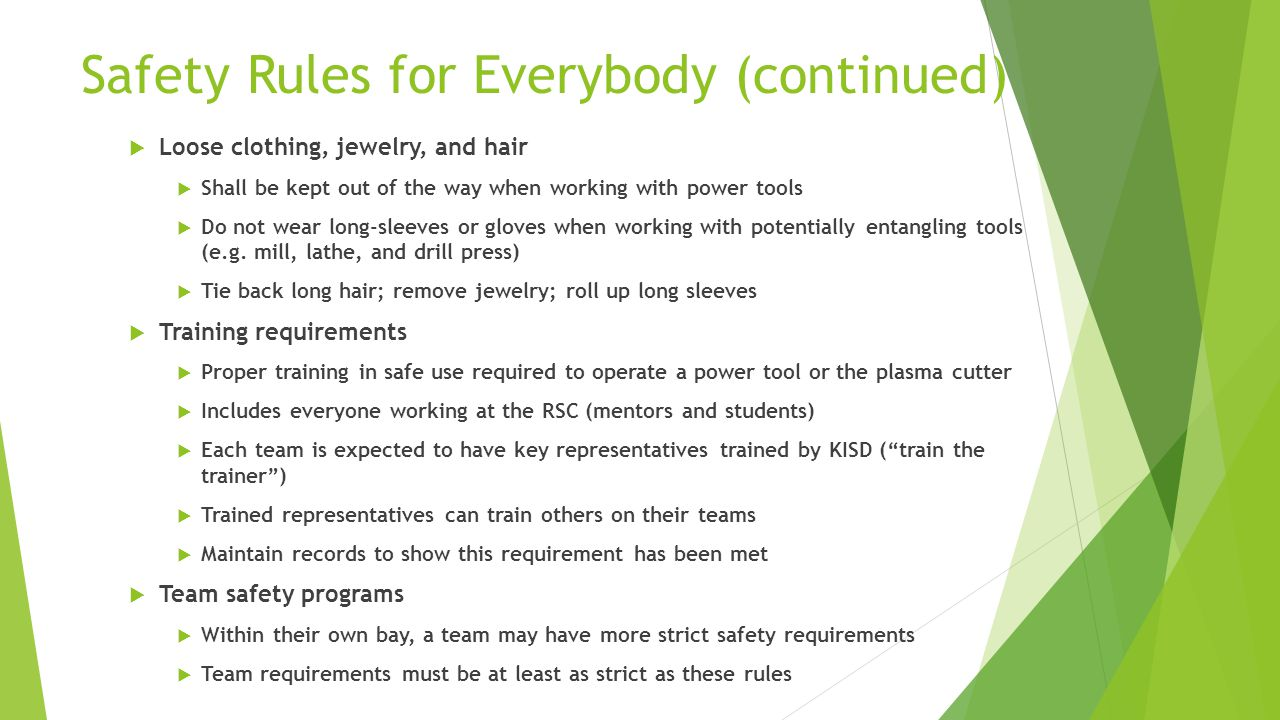 Safety Rules for Everybody (continued)  Loose clothing, jewelry, and hair  Shall be kept out of the way when working with power tools  Do not wear long-sleeves or gloves when working with potentially entangling tools (e.g.