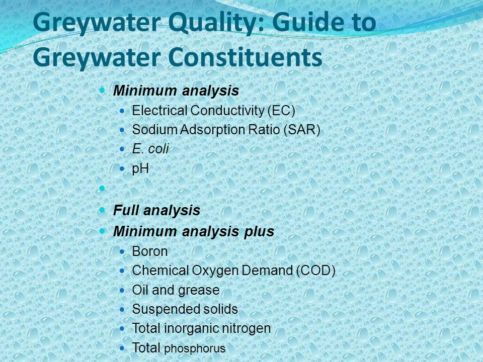 Greywater Quality: Guide to Greywater Constituents Minimum analysis Electrical Conductivity (EC) Sodium Adsorption Ratio (SAR) E.