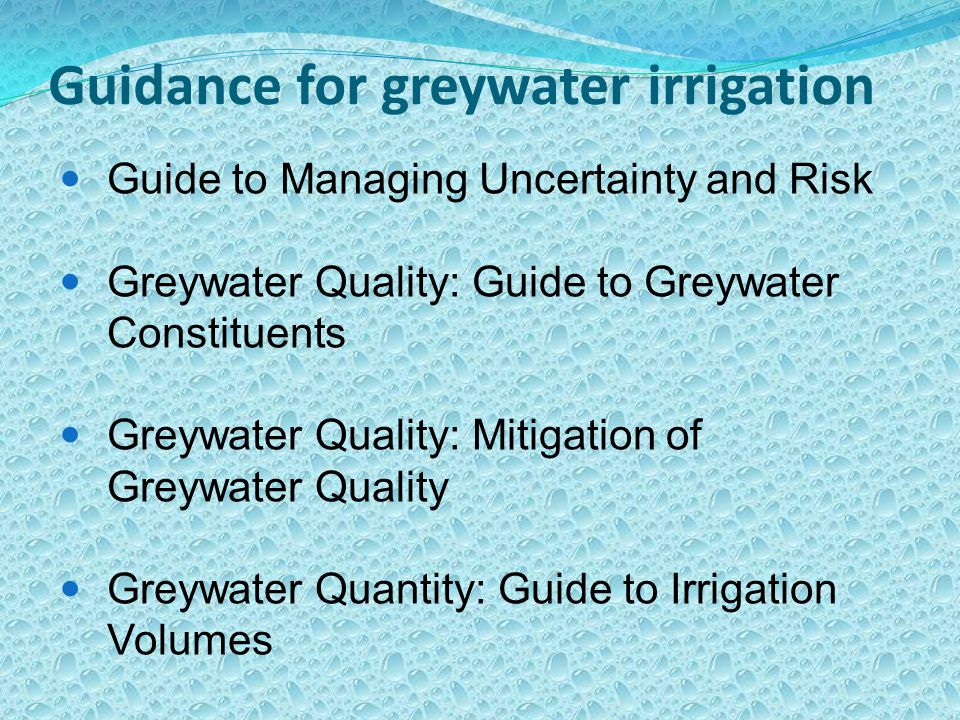 Guidance for greywater irrigation Guide to Managing Uncertainty and Risk Greywater Quality: Guide to Greywater Constituents Greywater Quality: Mitigation of Greywater Quality Greywater Quantity: Guide to Irrigation Volumes