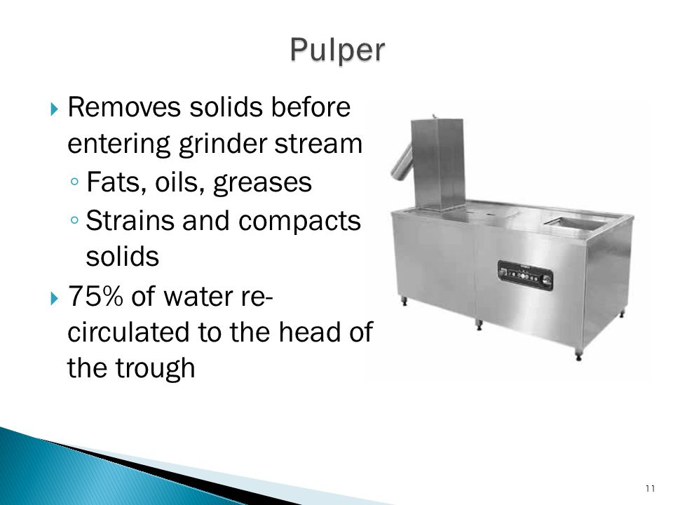  Removes solids before entering grinder stream ◦ Fats, oils, greases ◦ Strains and compacts solids  75% of water re- circulated to the head of the trough 11