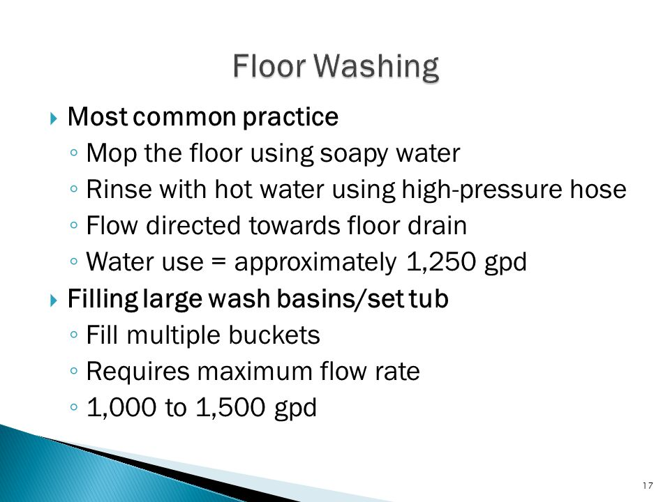  Most common practice ◦ Mop the floor using soapy water ◦ Rinse with hot water using high-pressure hose ◦ Flow directed towards floor drain ◦ Water use = approximately 1,250 gpd  Filling large wash basins/set tub ◦ Fill multiple buckets ◦ Requires maximum flow rate ◦ 1,000 to 1,500 gpd 17
